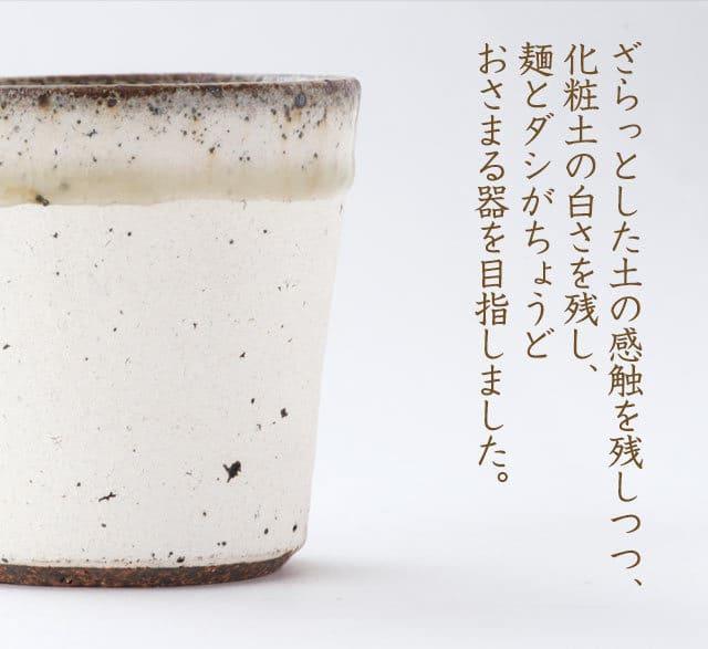 ざらっとした土の感触を残しつつ、化粧土の白さを残し、麺とダシがちょうどおさまる器を目指しました。