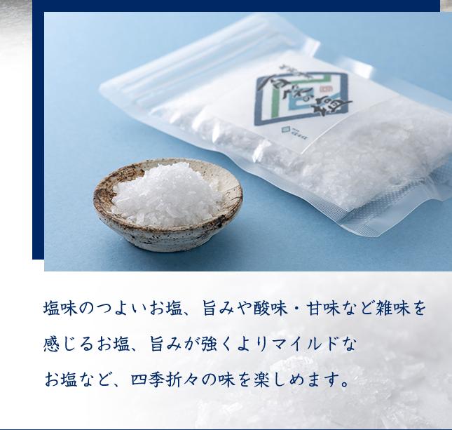 塩味のつよいお塩、旨みや酸味・甘味など雑味を感じるお塩、旨みが強くよりマイルドなお塩など、四季折々の味を楽しめます。